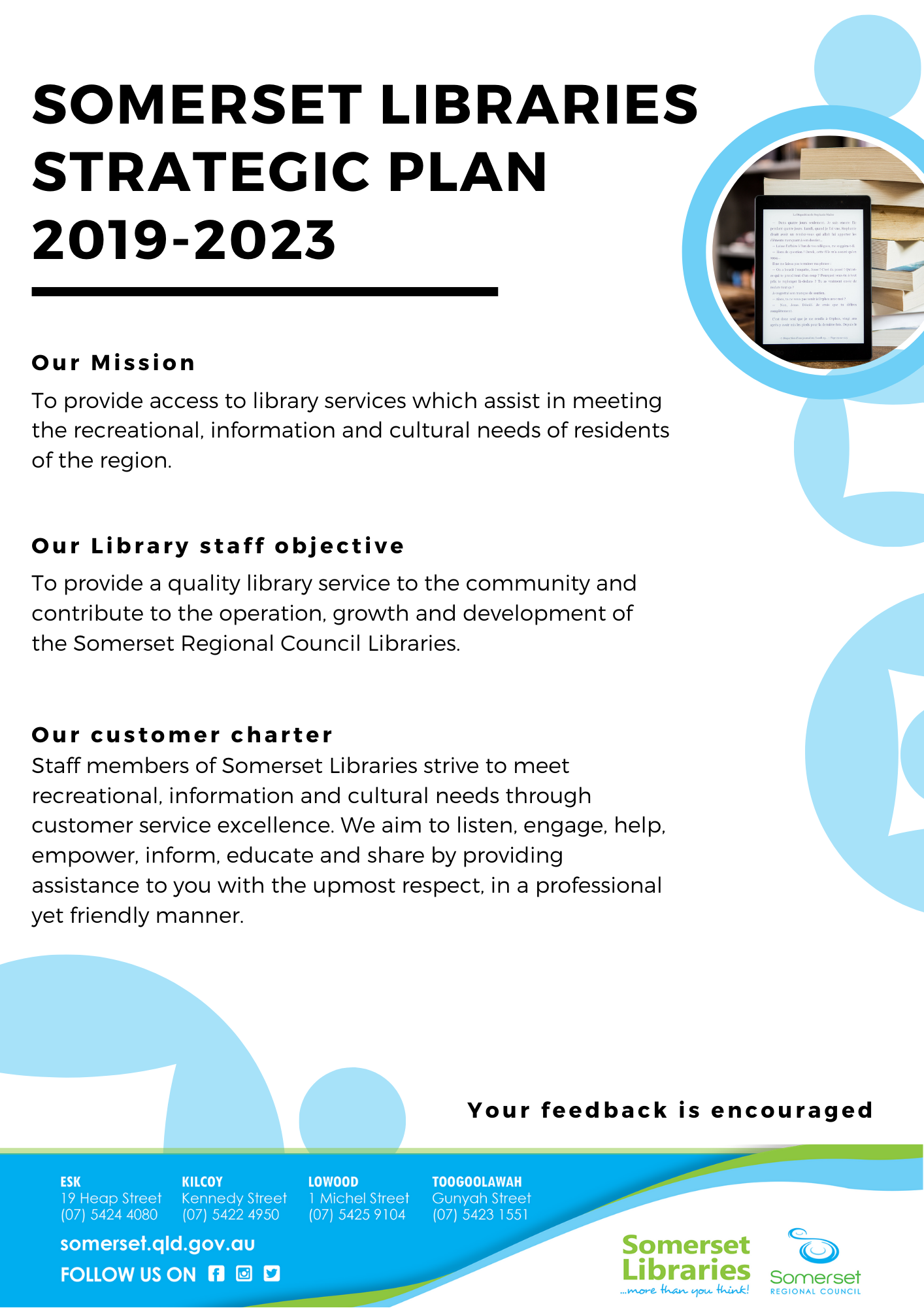 Somerset Libraries Strategic Plan 2019-2023 Our Mission: To provide access to library services which assist in meeting the recreational, information and cultural needs of residents of the region. Our Library staff objective: To provide a quality library service to the community and contribute to the operation, growth and development of the Somerset Regional Council Libraries. Our customer charter: Staff members of Somerset Libraries strive to meet recreational, information and cultural needs through customer service excellence. We aim to listen, engage, help, empower, inform, educate and share by providing assistance to you with the upmost respect, in a professional yet friendly manner.